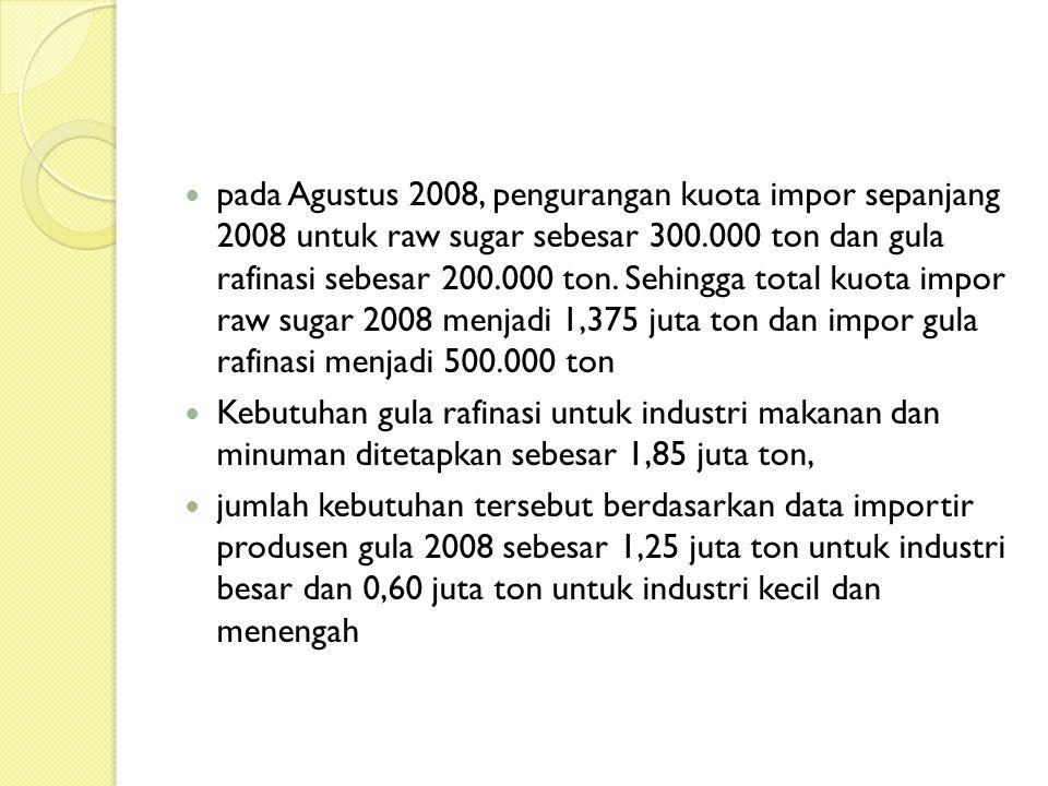 pada Agustus 2008, pengurangan kuota impor sepanjang 2008 untuk raw sugar sebesar 300.000 ton dan gula rafinasi sebesar 200.000 ton. Sehingga total kuota impor raw sugar 2008 menjadi 1,375 juta ton dan impor gula rafinasi menjadi 500.000 ton