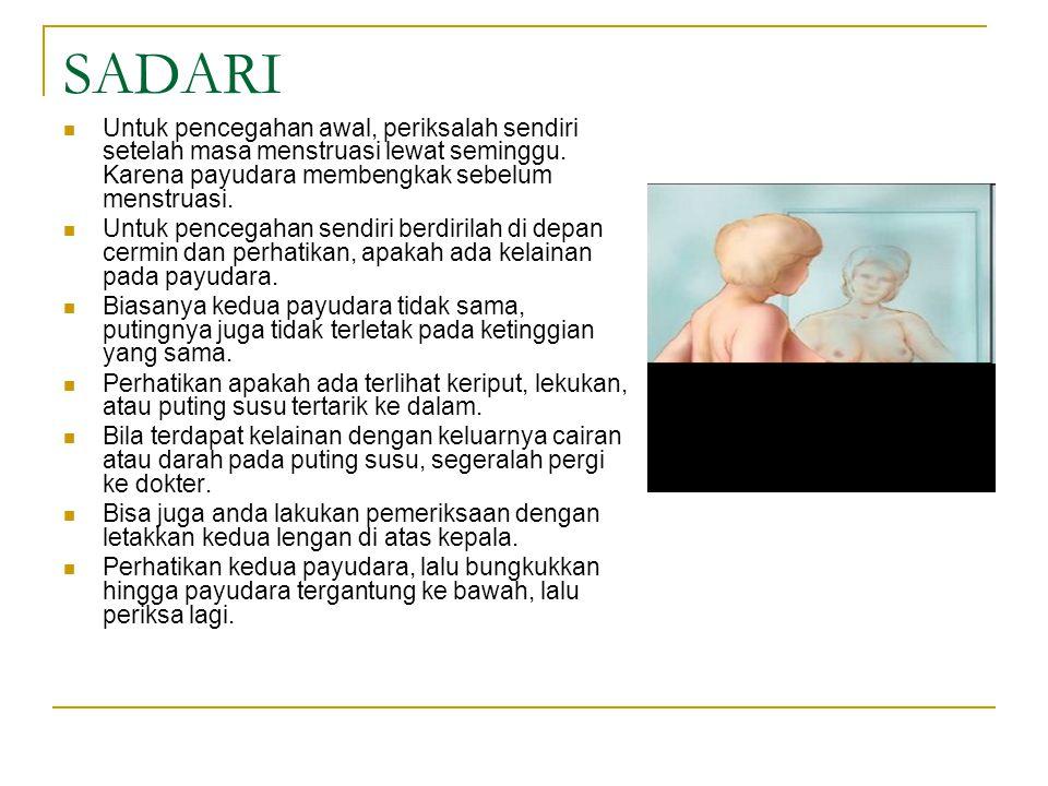SADARI Untuk pencegahan awal, periksalah sendiri setelah masa menstruasi lewat seminggu. Karena payudara membengkak sebelum menstruasi.