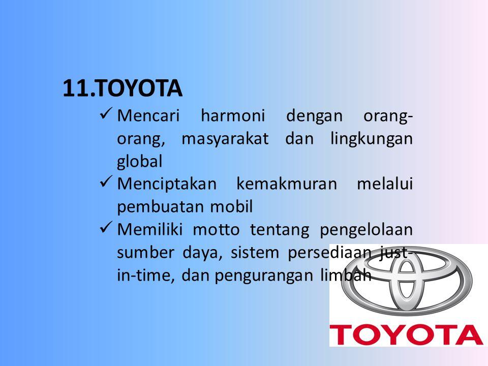 11.TOYOTA Mencari harmoni dengan orang-orang, masyarakat dan lingkungan global. Menciptakan kemakmuran melalui pembuatan mobil.