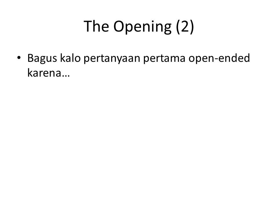 The Opening (2) Bagus kalo pertanyaan pertama open-ended karena…