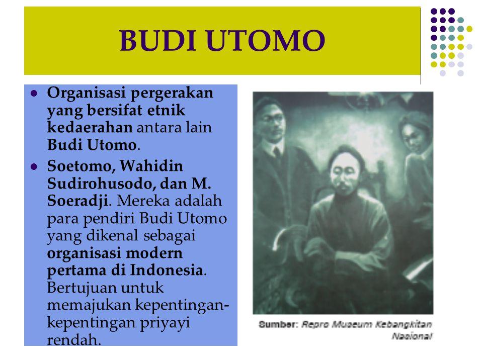 BUDI UTOMO Organisasi pergerakan yang bersifat etnik kedaerahan antara lain Budi Utomo.