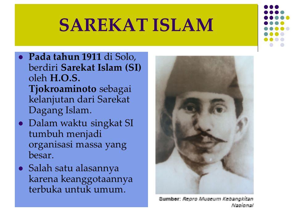 SAREKAT ISLAM Pada tahun 1911 di Solo, berdiri Sarekat Islam (SI) oleh H.O.S. Tjokroaminoto sebagai kelanjutan dari Sarekat Dagang Islam.
