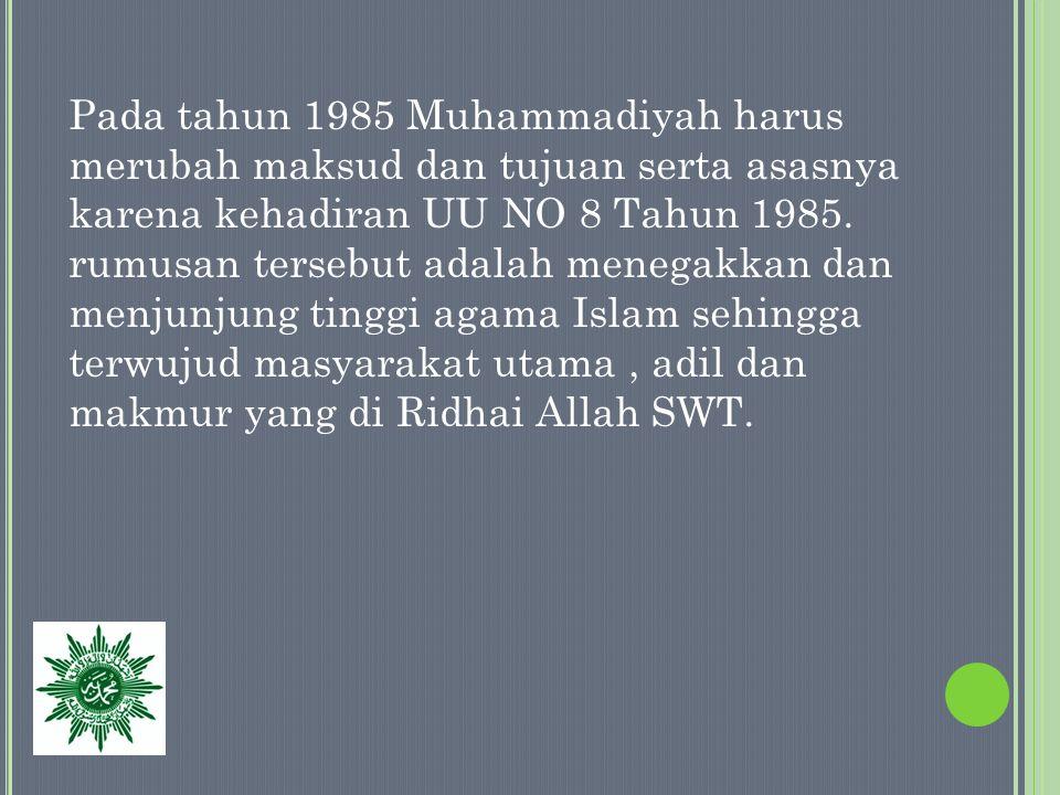 Pada tahun 1985 Muhammadiyah harus merubah maksud dan tujuan serta asasnya karena kehadiran UU NO 8 Tahun 1985.