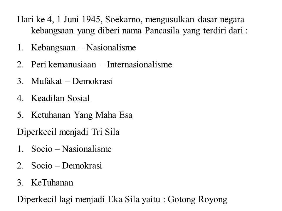 Hari ke 4, 1 Juni 1945, Soekarno, mengusulkan dasar negara kebangsaan yang diberi nama Pancasila yang terdiri dari :