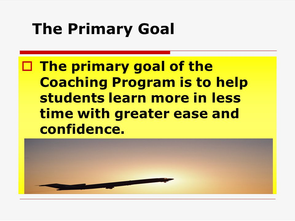 The Primary Goal The primary goal of the Coaching Program is to help students learn more in less time with greater ease and confidence.
