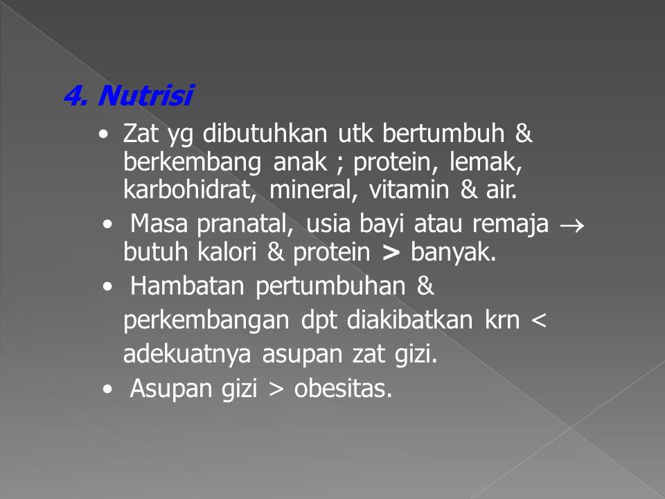 4. Nutrisi • Zat yg dibutuhkan utk bertumbuh & berkembang anak ; protein, lemak, karbohidrat, mineral, vitamin & air.