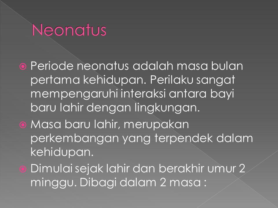 Neonatus Periode neonatus adalah masa bulan pertama kehidupan. Perilaku sangat mempengaruhi interaksi antara bayi baru lahir dengan lingkungan.