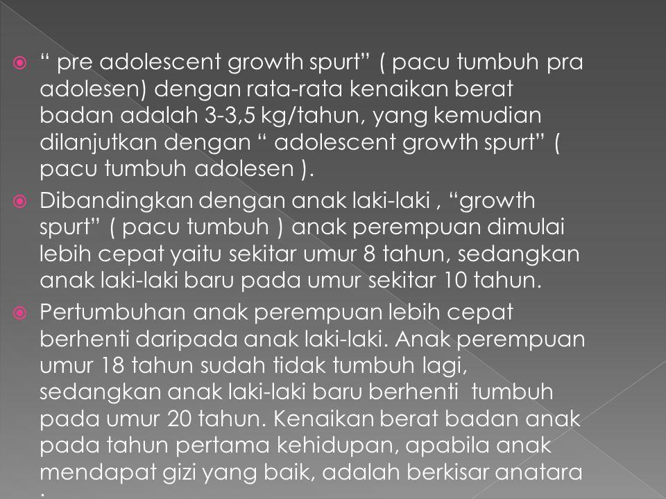 pre adolescent growth spurt ( pacu tumbuh pra adolesen) dengan rata-rata kenaikan berat badan adalah 3-3,5 kg/tahun, yang kemudian dilanjutkan dengan adolescent growth spurt ( pacu tumbuh adolesen ).
