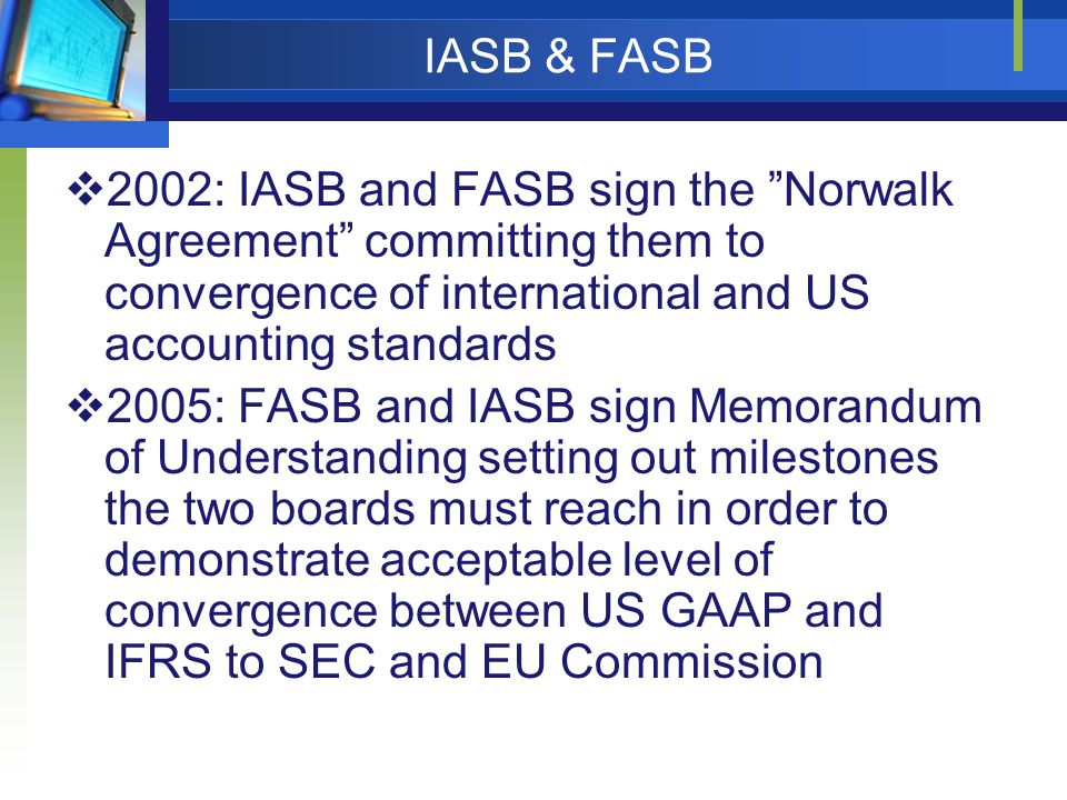 IASB & FASB 2002: IASB and FASB sign the Norwalk Agreement committing them to convergence of international and US accounting standards.