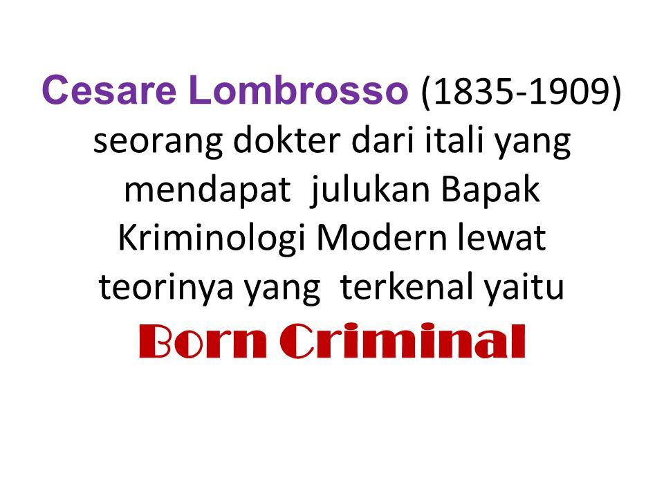 Cesare Lombrosso (1835-1909) seorang dokter dari itali yang mendapat julukan Bapak Kriminologi Modern lewat teorinya yang terkenal yaitu Born Criminal