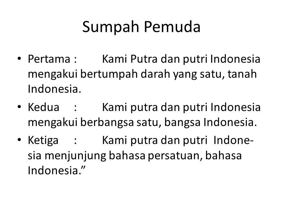 Sumpah Pemuda Pertama : Kami Putra dan putri Indonesia mengakui bertumpah darah yang satu, tanah Indonesia.