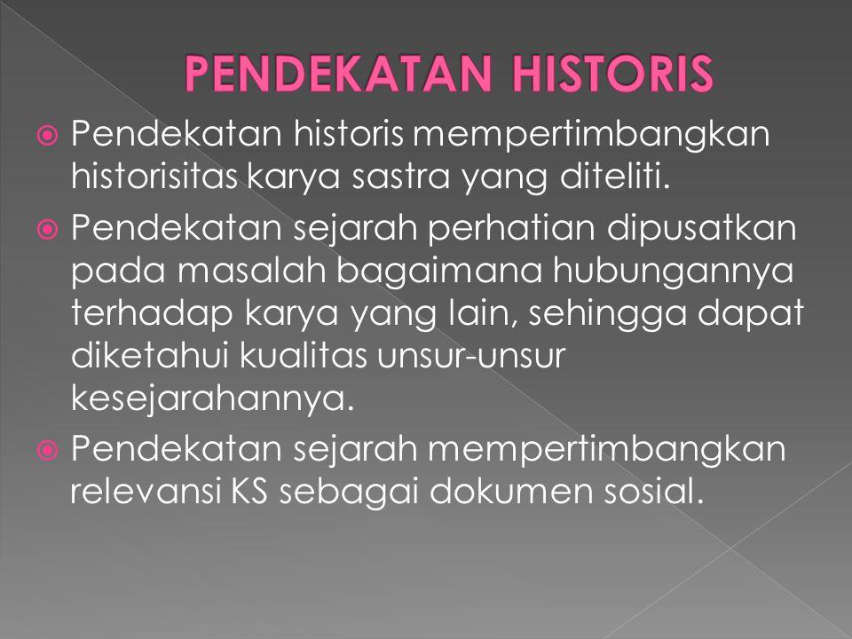 PENDEKATAN HISTORIS Pendekatan historis mempertimbangkan historisitas karya sastra yang diteliti.
