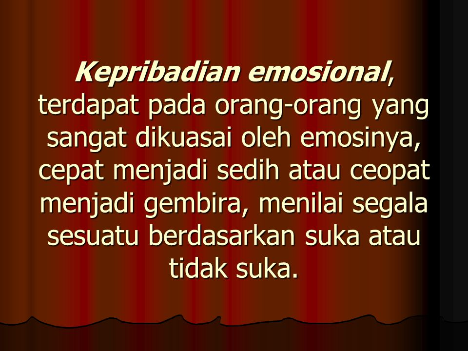 Kepribadian emosional, terdapat pada orang-orang yang sangat dikuasai oleh emosinya, cepat menjadi sedih atau ceopat menjadi gembira, menilai segala sesuatu berdasarkan suka atau tidak suka.