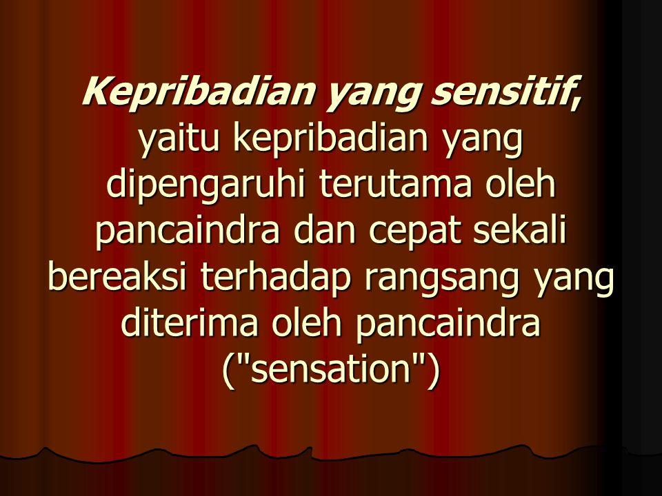 Kepribadian yang sensitif, yaitu kepribadian yang dipengaruhi terutama oleh pancaindra dan cepat sekali bereaksi terhadap rangsang yang diterima oleh pancaindra ( sensation )