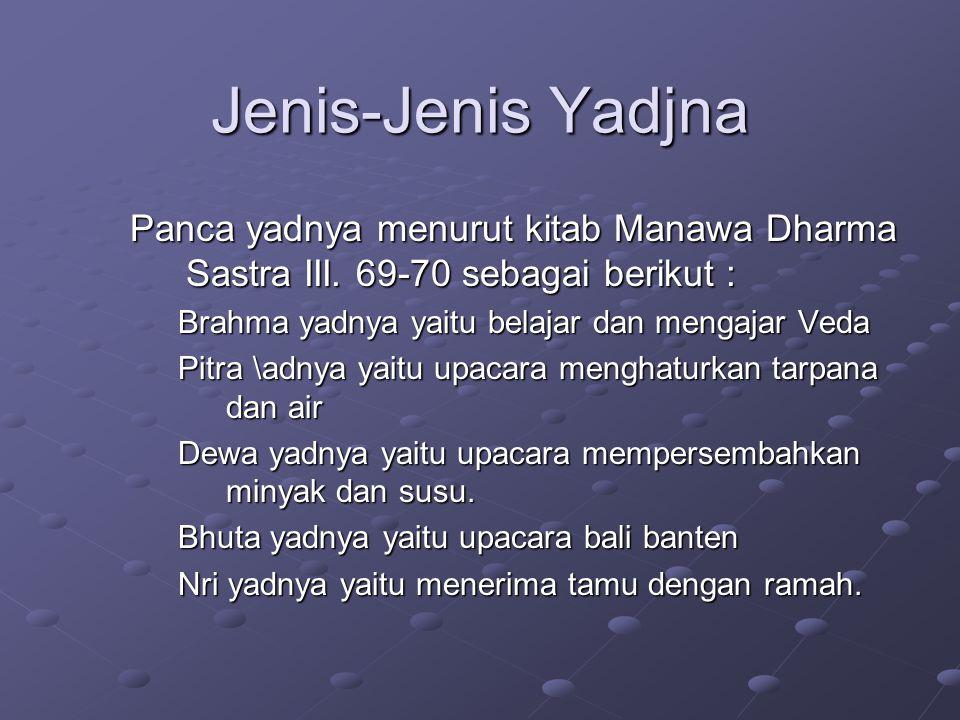 Jenis-Jenis Yadjna Panca yadnya menurut kitab Manawa Dharma Sastra III. 69-70 sebagai berikut : Brahma yadnya yaitu belajar dan mengajar Veda.
