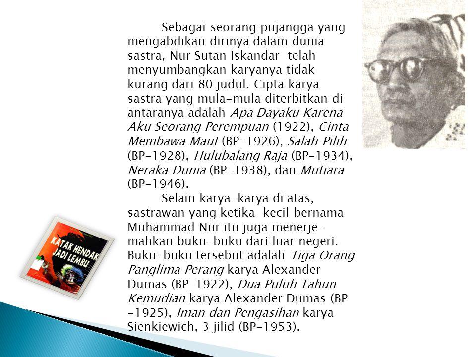 Sebagai seorang pujangga yang mengabdikan dirinya dalam dunia sastra, Nur Sutan Iskandar telah menyumbangkan karyanya tidak kurang dari 80 judul. Cipta karya sastra yang mula-mula diterbitkan di antaranya adalah Apa Dayaku Karena Aku Seorang Perempuan (1922), Cinta Membawa Maut (BP-1926), Salah Pilih (BP-1928), Hulubalang Raja (BP-1934), Neraka Dunia (BP-1938), dan Mutiara (BP-1946).