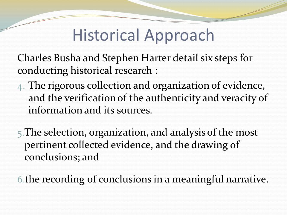 Historical Approach Charles Busha and Stephen Harter detail six steps for conducting historical research :
