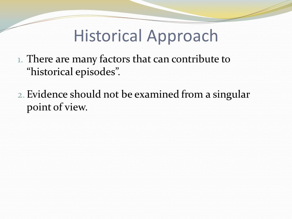 Historical Approach There are many factors that can contribute to historical episodes .
