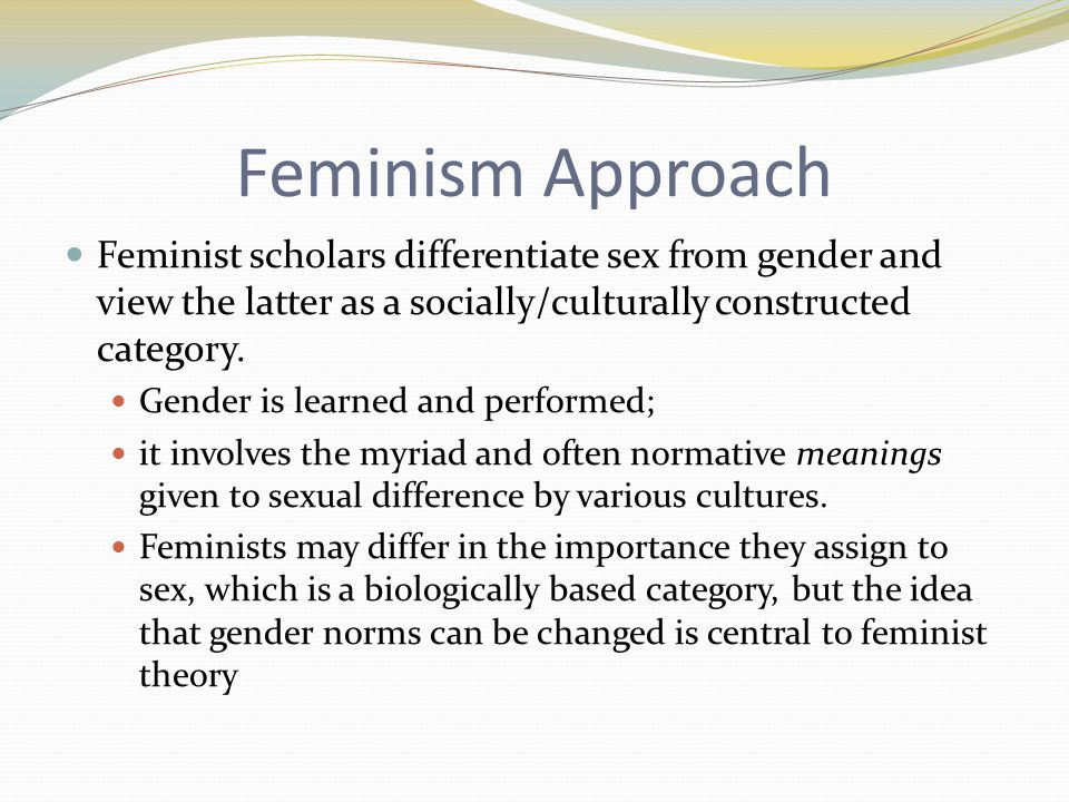 Feminism Approach Feminist scholars differentiate sex from gender and view the latter as a socially/culturally constructed category.