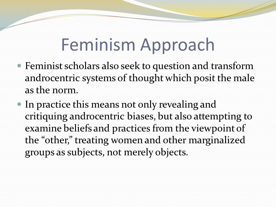 Feminism Approach Feminist scholars also seek to question and transform androcentric systems of thought which posit the male as the norm.