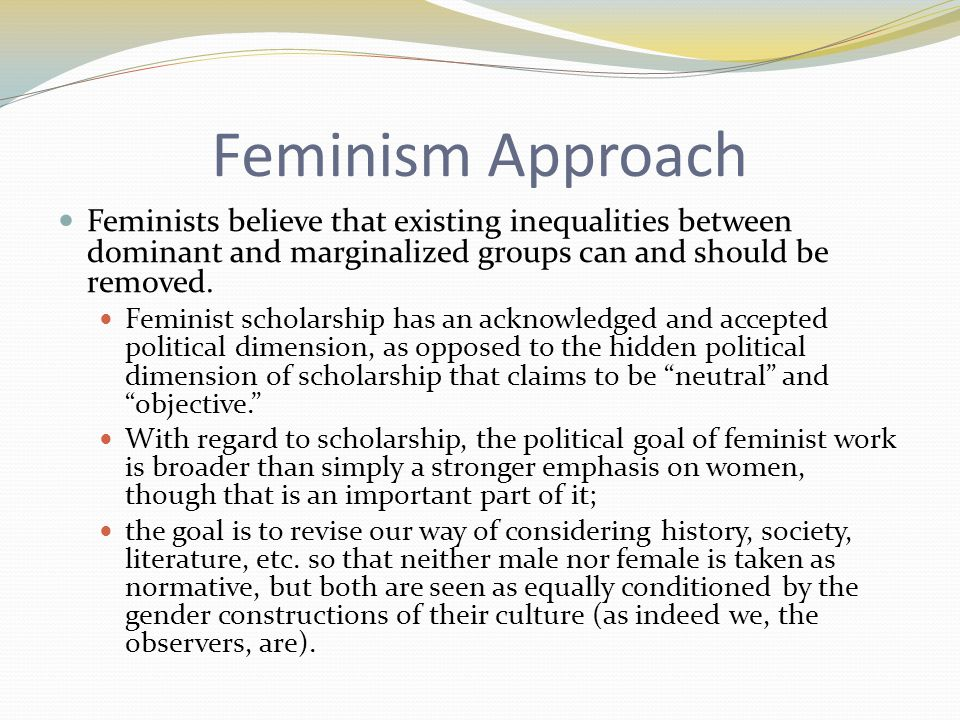 Feminism Approach Feminists believe that existing inequalities between dominant and marginalized groups can and should be removed.