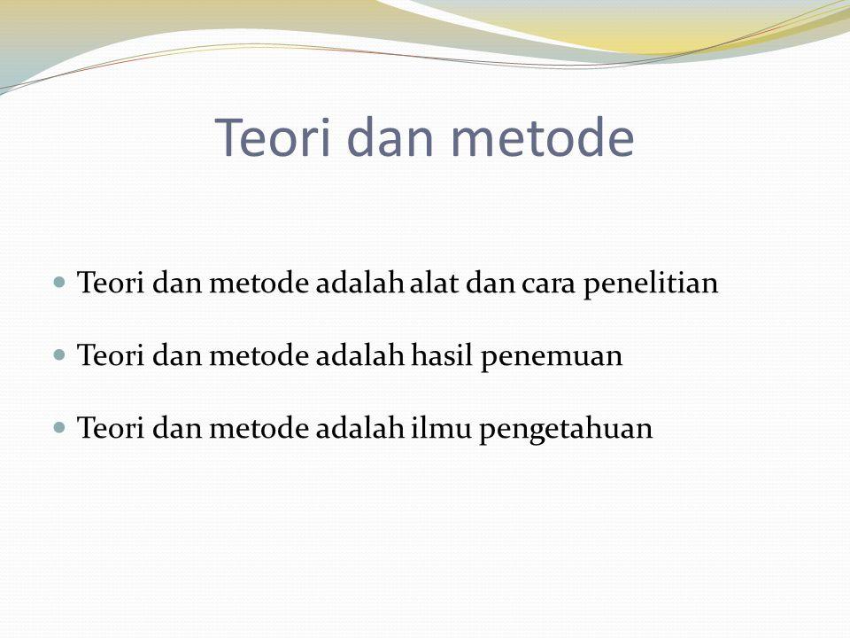 Teori dan metode Teori dan metode adalah alat dan cara penelitian