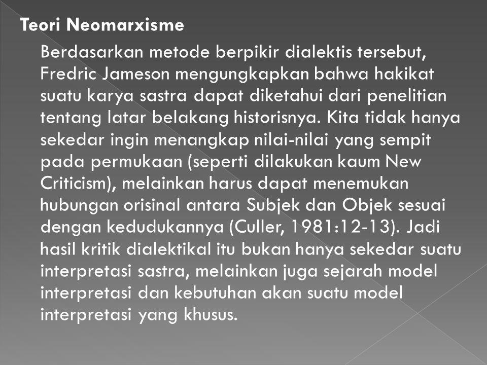 Teori Neomarxisme Berdasarkan metode berpikir dialektis tersebut, Fredric Jameson mengungkapkan bahwa hakikat suatu karya sastra dapat diketahui dari penelitian tentang latar belakang historisnya.