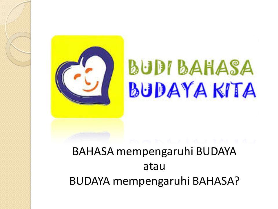 BAHASA mempengaruhi BUDAYA atau BUDAYA mempengaruhi BAHASA