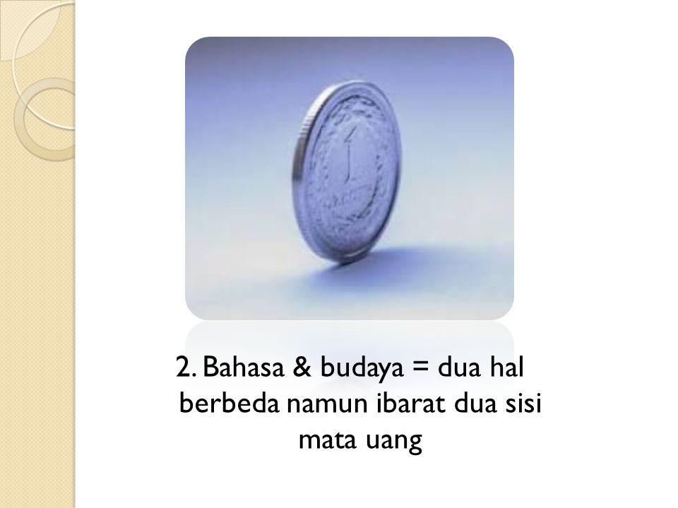 2. Bahasa & budaya = dua hal berbeda namun ibarat dua sisi mata uang
