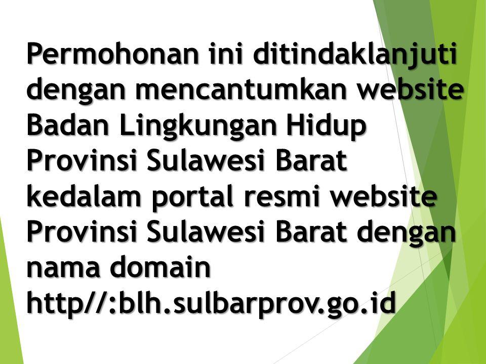 Permohonan ini ditindaklanjuti dengan mencantumkan website Badan Lingkungan Hidup Provinsi Sulawesi Barat kedalam portal resmi website Provinsi Sulawesi Barat dengan nama domain http//:blh.sulbarprov.go.id