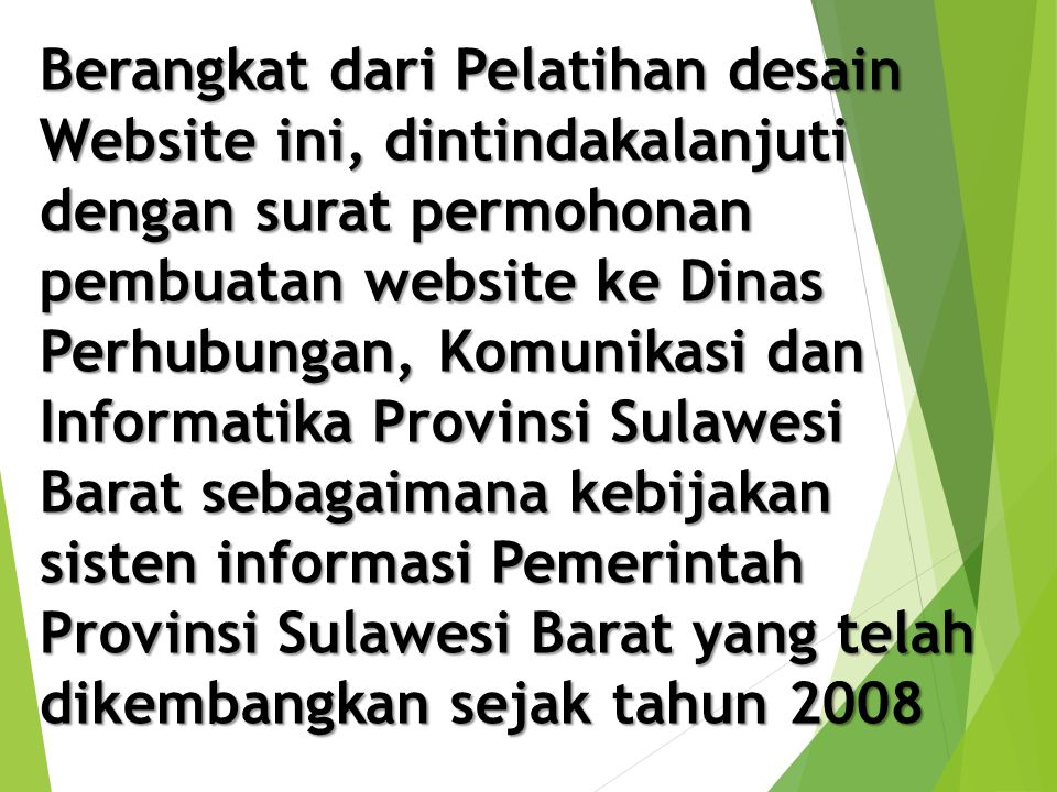 Berangkat dari Pelatihan desain Website ini, dintindakalanjuti dengan surat permohonan pembuatan website ke Dinas Perhubungan, Komunikasi dan Informatika Provinsi Sulawesi Barat sebagaimana kebijakan sisten informasi Pemerintah Provinsi Sulawesi Barat yang telah dikembangkan sejak tahun 2008
