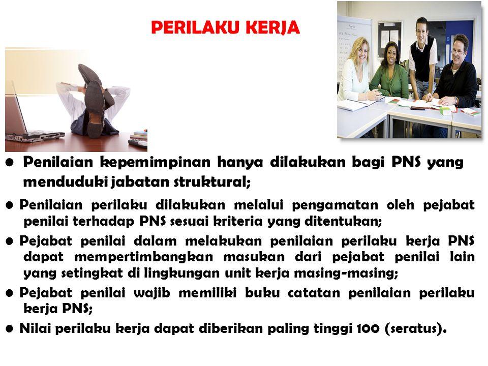 PERILAKU KERJA • Penilaian kepemimpinan hanya dilakukan bagi PNS yang menduduki jabatan struktural;