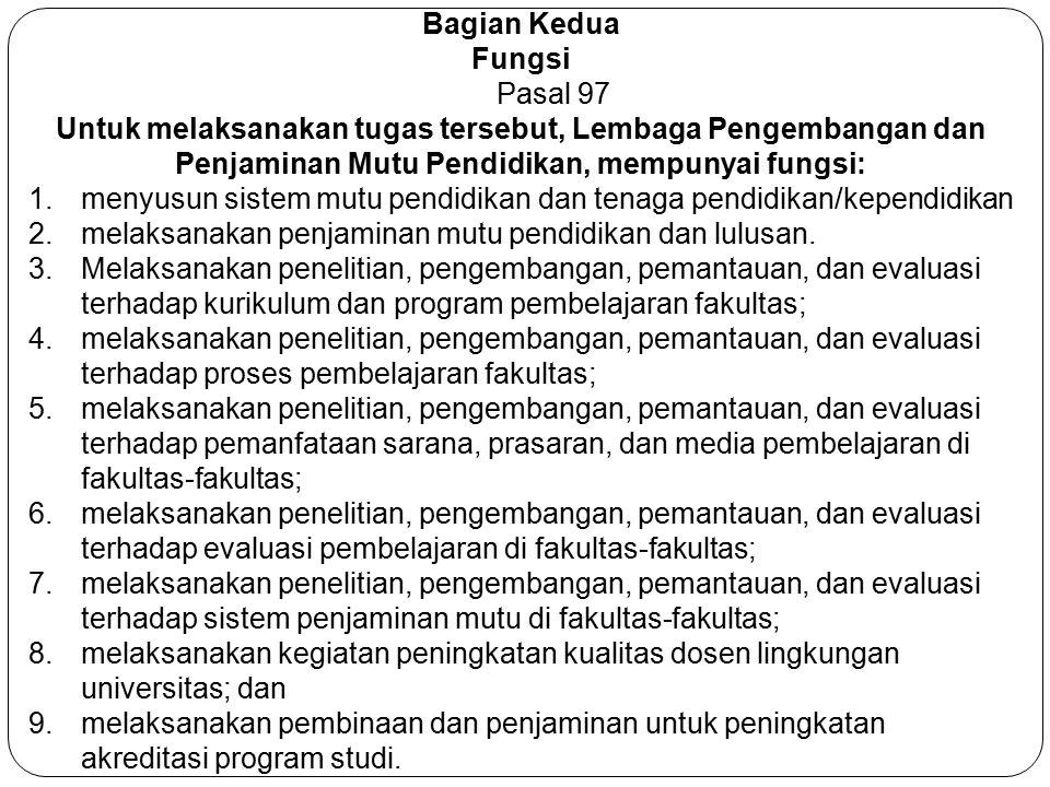 Bagian Kedua Fungsi. Pasal 97. Untuk melaksanakan tugas tersebut, Lembaga Pengembangan dan Penjaminan Mutu Pendidikan, mempunyai fungsi: