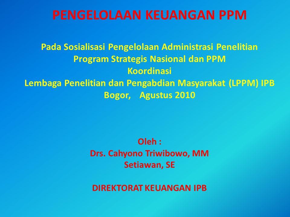 PENGELOLAAN KEUANGAN PPM Pada Sosialisasi Pengelolaan Administrasi Penelitian Program Strategis Nasional dan PPM Koordinasi Lembaga Penelitian dan Pengabdian Masyarakat (LPPM) IPB Bogor, Agustus 2010 Oleh : Drs.