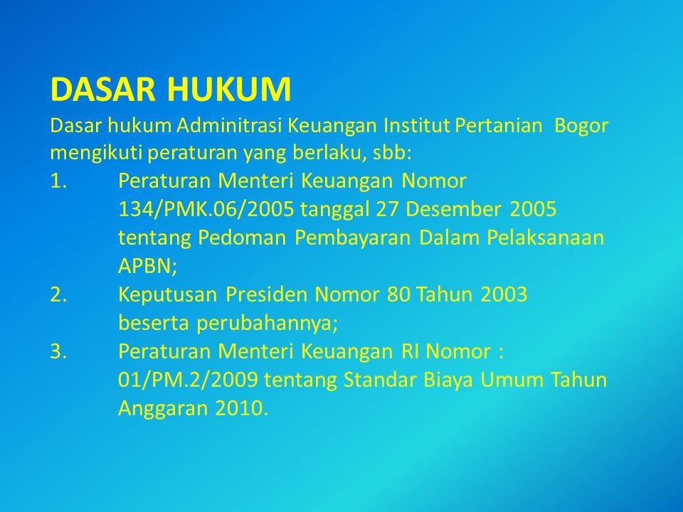 DASAR HUKUM Dasar hukum Adminitrasi Keuangan Institut Pertanian Bogor mengikuti peraturan yang berlaku, sbb: 1. Peraturan Menteri Keuangan Nomor 134/PMK.06/2005 tanggal 27 Desember 2005 tentang Pedoman Pembayaran Dalam Pelaksanaan APBN; 2. Keputusan Presiden Nomor 80 Tahun 2003 beserta perubahannya; 3. Peraturan Menteri Keuangan RI Nomor : 01/PM.2/2009 tentang Standar Biaya Umum Tahun Anggaran 2010.
