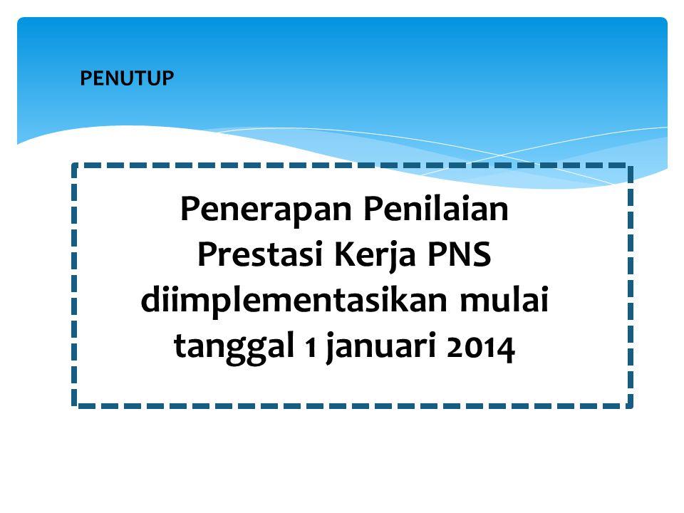 PENUTUP Penerapan Penilaian Prestasi Kerja PNS diimplementasikan mulai tanggal 1 januari 2014