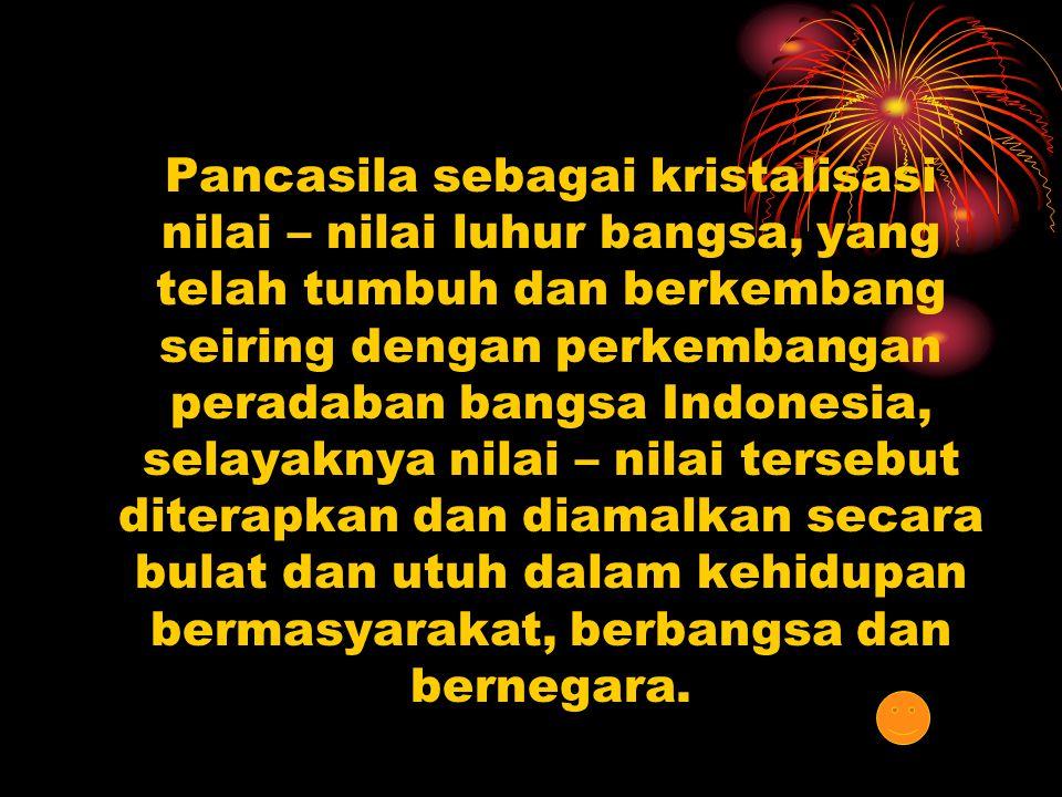 Pancasila sebagai kristalisasi nilai – nilai luhur bangsa, yang telah tumbuh dan berkembang seiring dengan perkembangan peradaban bangsa Indonesia, selayaknya nilai – nilai tersebut diterapkan dan diamalkan secara bulat dan utuh dalam kehidupan bermasyarakat, berbangsa dan bernegara.