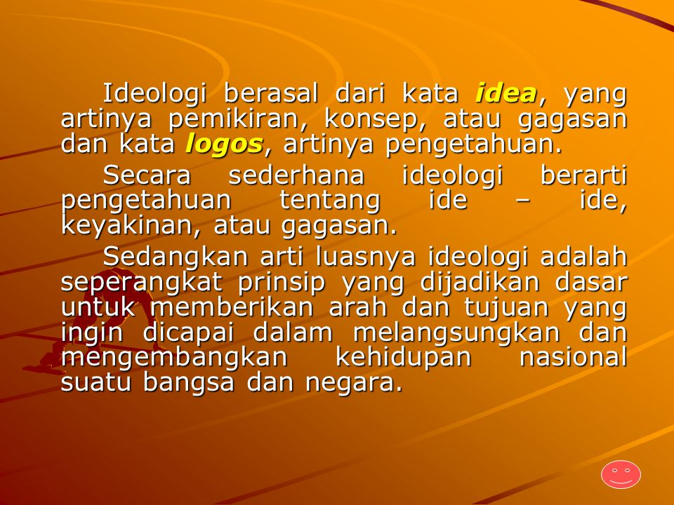 Ideologi berasal dari kata idea, yang artinya pemikiran, konsep, atau gagasan dan kata logos, artinya pengetahuan.