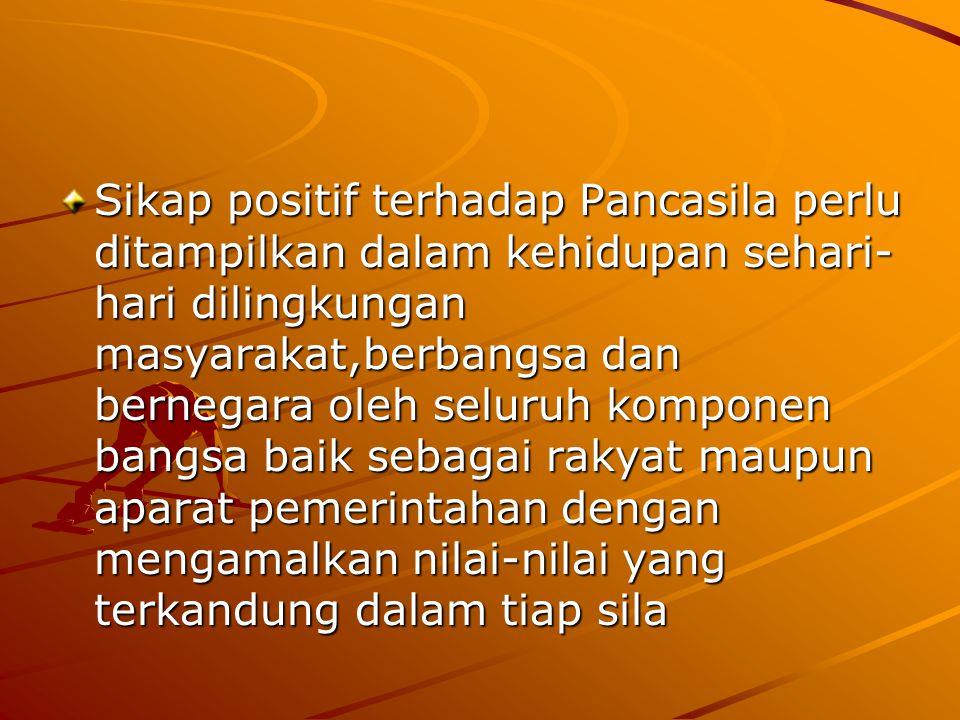 Sikap positif terhadap Pancasila perlu ditampilkan dalam kehidupan sehari-hari dilingkungan masyarakat,berbangsa dan bernegara oleh seluruh komponen bangsa baik sebagai rakyat maupun aparat pemerintahan dengan mengamalkan nilai-nilai yang terkandung dalam tiap sila