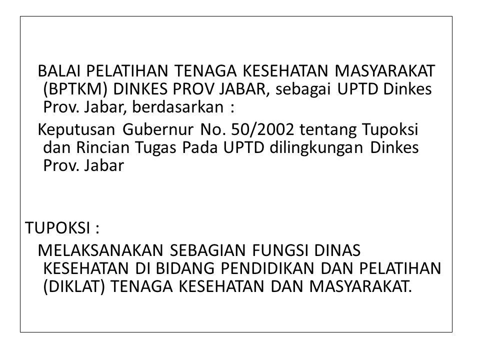 BALAI PELATIHAN TENAGA KESEHATAN MASYARAKAT (BPTKM) DINKES PROV JABAR, sebagai UPTD Dinkes Prov. Jabar, berdasarkan :