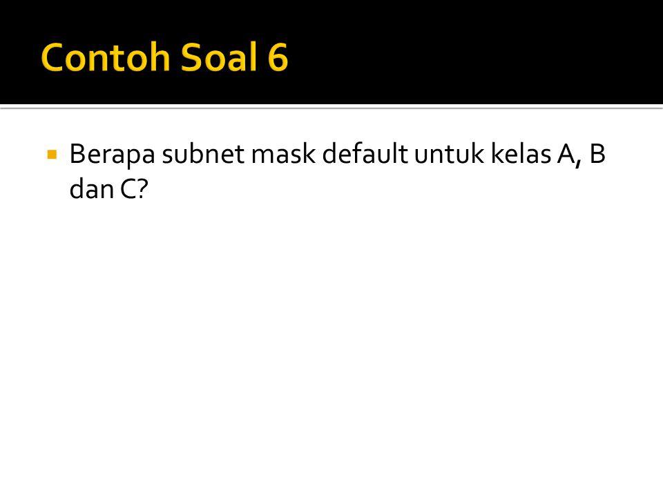 Contoh Soal 6 Berapa subnet mask default untuk kelas A, B dan C