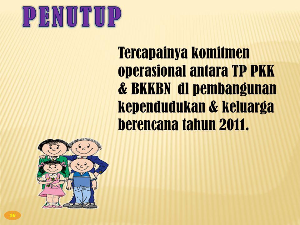 PENUTUP Tercapainya komitmen operasional antara TP PKK & BKKBN dl pembangunan kependudukan & keluarga berencana tahun 2011.