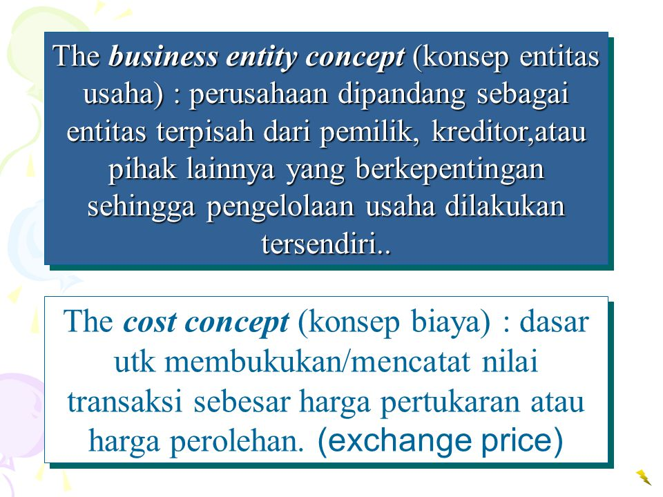 The business entity concept (konsep entitas usaha) : perusahaan dipandang sebagai entitas terpisah dari pemilik, kreditor,atau pihak lainnya yang berkepentingan sehingga pengelolaan usaha dilakukan tersendiri..