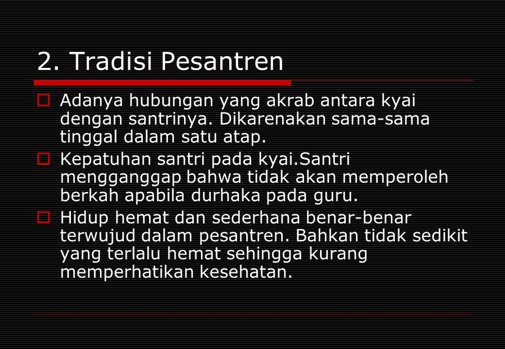 2. Tradisi Pesantren Adanya hubungan yang akrab antara kyai dengan santrinya. Dikarenakan sama-sama tinggal dalam satu atap.