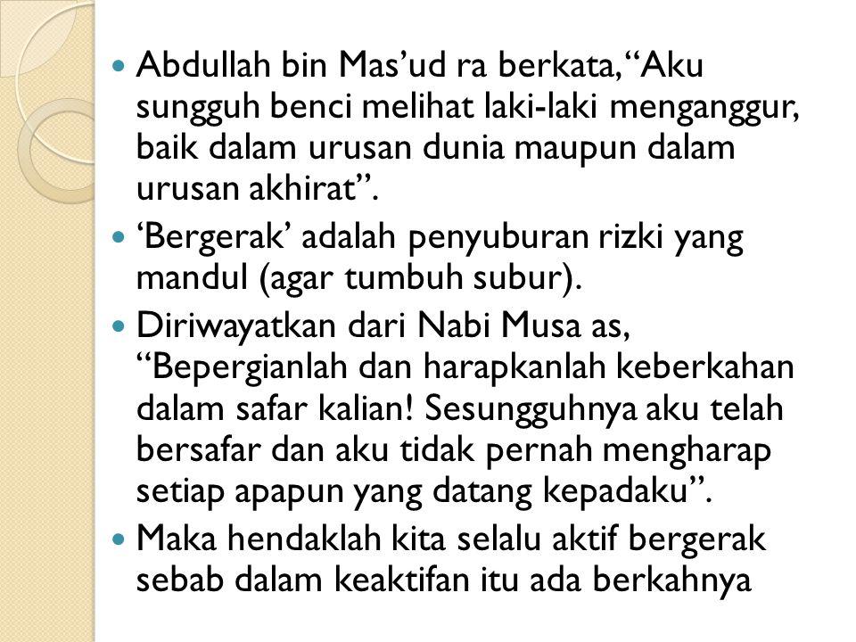 Abdullah bin Mas'ud ra berkata, Aku sungguh benci melihat laki-laki menganggur, baik dalam urusan dunia maupun dalam urusan akhirat .