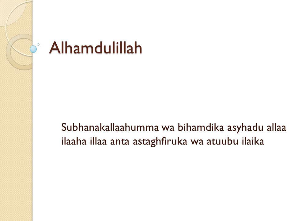 Alhamdulillah Subhanakallaahumma wa bihamdika asyhadu allaa ilaaha illaa anta astaghfiruka wa atuubu ilaika.