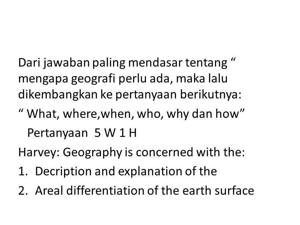 Dari jawaban paling mendasar tentang mengapa geografi perlu ada, maka lalu dikembangkan ke pertanyaan berikutnya: