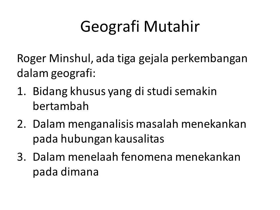 Geografi Mutahir Roger Minshul, ada tiga gejala perkembangan dalam geografi: Bidang khusus yang di studi semakin bertambah.