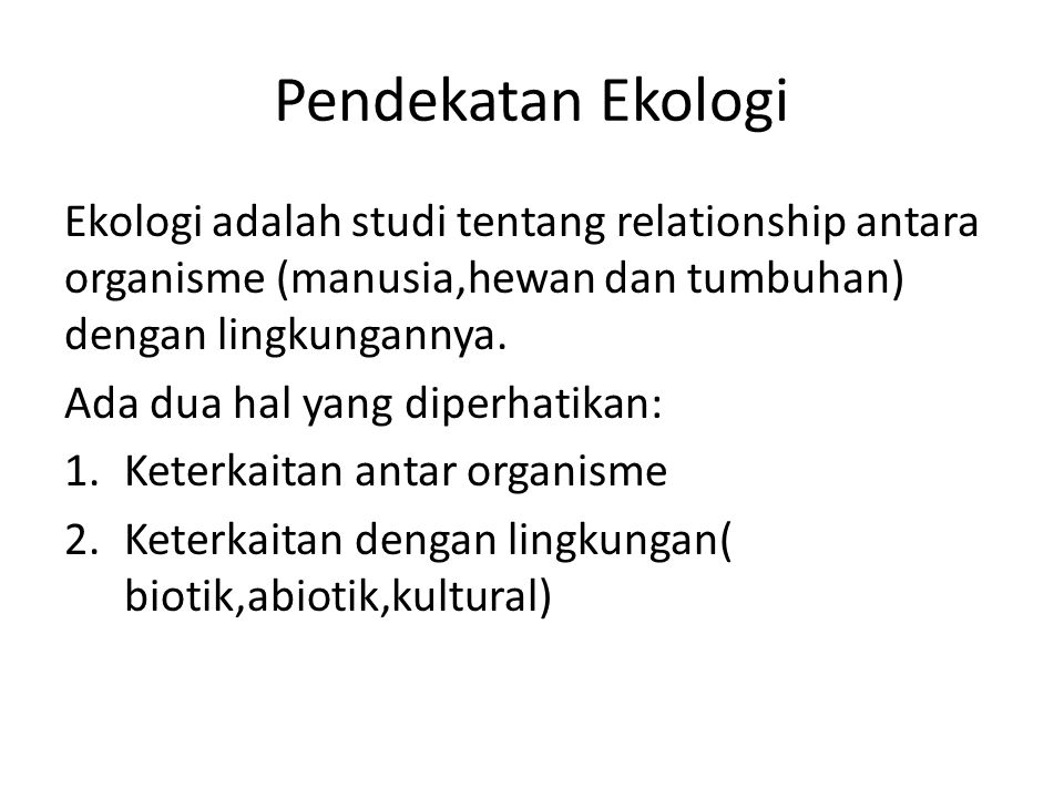 Pendekatan Ekologi Ekologi adalah studi tentang relationship antara organisme (manusia,hewan dan tumbuhan) dengan lingkungannya.