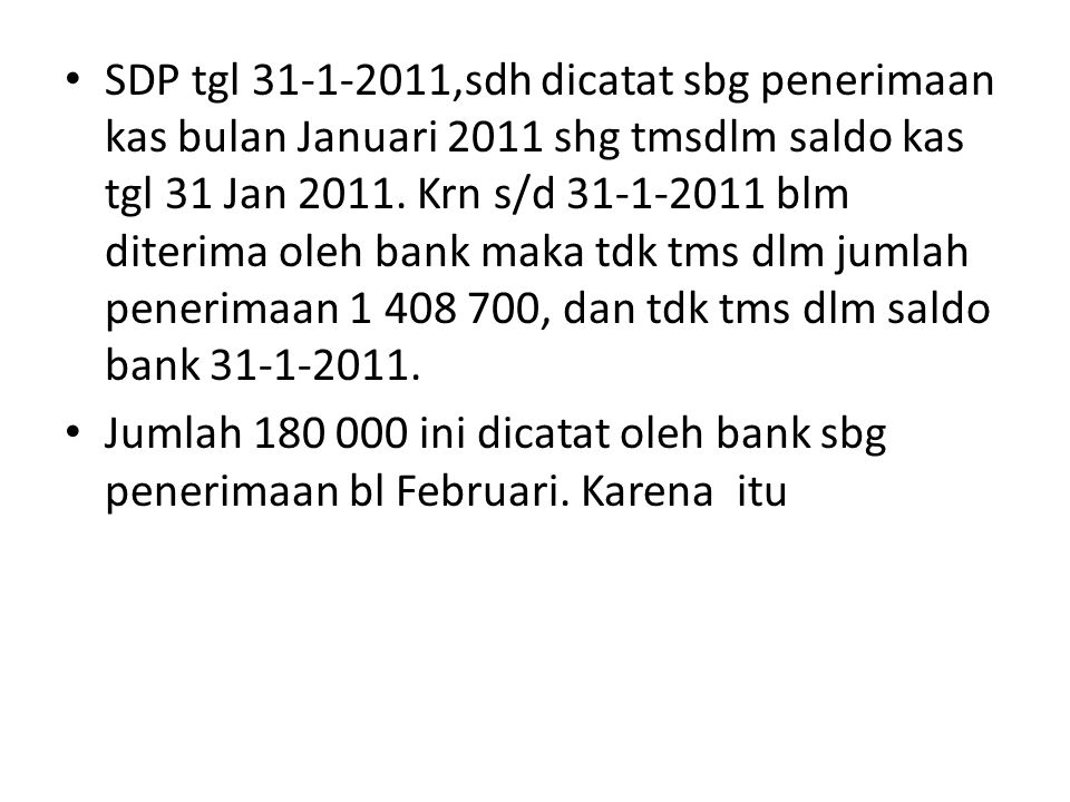 SDP tgl 31-1-2011,sdh dicatat sbg penerimaan kas bulan Januari 2011 shg tmsdlm saldo kas tgl 31 Jan 2011. Krn s/d 31-1-2011 blm diterima oleh bank maka tdk tms dlm jumlah penerimaan 1 408 700, dan tdk tms dlm saldo bank 31-1-2011.